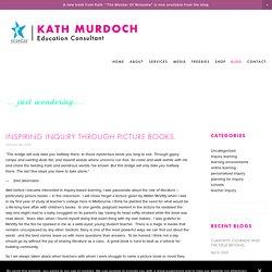 Inspiring inquiry through picture books. — KATH MURDOCH
