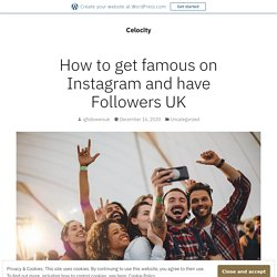How to get famous on Instagram and have Followers UK – Celocity