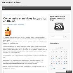 Como instalar archivos tar.gz o .gz en Ubuntu « Watashi Wa H Desu