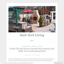 Install The Best Fences Around Your Property And Make Your Landscaping Better