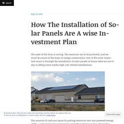 How The Installation of Solar Panels Are A wise Investment Plan