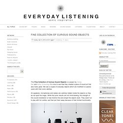 Fine Collection of Curious Sound Objects - Everyday Listening - Sound Art, Sound Installations, Sonic Inspiration