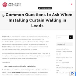 5 Common Questions to Ask When Installing Curtain Walling in Leeds