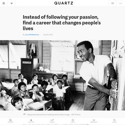 Instead of following your passion, find a career that changes people's lives