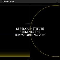 Strelka Institute Presents The Terraforming 2021 — Strelka Mag