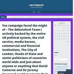 Yes campaign faced the might of – The Abbotsford Team ( actively backed by the entire UK political system, the civil service, media barons, commercial and financial institutions, The City of London, Heads of State and senior politicians of countries world