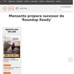 Instituto Humanitas Unisinos - IHU - Monsanto prepara sucessor do 'Roundup Ready'