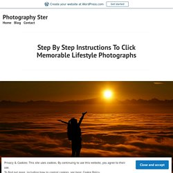 Step By Step Instructions To Click Memorable Lifestyle Photographs – Photography Ster