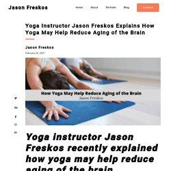 Yoga Instructor Jason Freskos Explains How Yoga May Help Reduce Aging of the Brain - Jason Freskos
