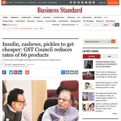 Insulin, cashews, pickles to get cheaper: GST Council reduces rates of 66 products