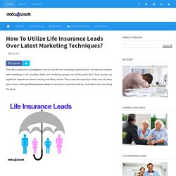 How To Utilize Life Insurance Leads Over Latest Marketing Techniques?
