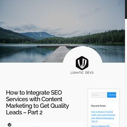 How to Integrate SEO Services with Content Marketing to Get Quality Leads – Part 2
