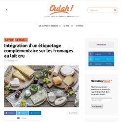 Intégration d'un étiquetage complémentaire sur les fromages au lait cru - Oulah ! - Le site des rappels de produits en France.