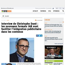 Interview de Christophe Dané : les nouveaux formats IAB vont faciliter l'intégration publicitaire dans les contenus