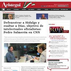 Defenestrar a Hidalgo y exaltar a Díaz, objetivo de intelectuales oficialistas: Pedro Salmerón en CNN - Aristegui Noticias