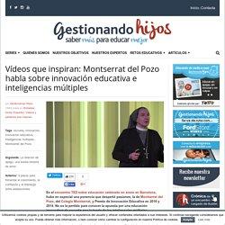 Vídeos que inspiran: Montserrat del Pozo habla sobre innovación educativa e inteligencias múltiples