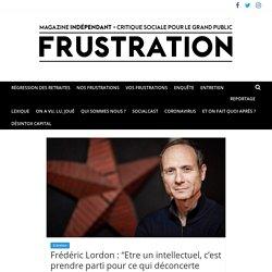 """Frédéric Lordon : """"Etre un intellectuel, c'est prendre parti pour ce qui déconcerte l'ordre social, se mettre du côté des forces de l'effraction, contre les intellectuels pour médias"""" Deuxième partie - FRUSTRATION"""