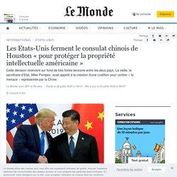 Le Monde - Juillet 2020- EU ferment le consulat chinois de Houston «pour protéger la propriété intellectuelle américaine»