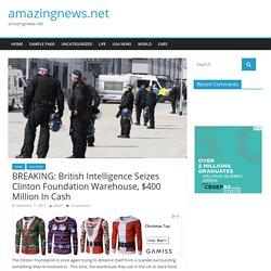BREAKING: British Intelligence Seizes Clinton Foundation Warehouse, $400 Million In Cash – amazingnews.net