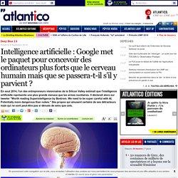 Intelligence artificielle: Google met le paquet pour concevoir des ordinateurs plus forts que le cerveau humain mais que se passera-t-il s'il y parvient?