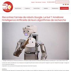 Recontrez l'armée de robots Google. Le but ? Améliorer l'intelligence Artificielle de leurs algorithmes de recherche