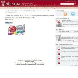 Vidéos des ateliers de la CPCCAF : Intelligence Economique aux services des (...) - Veille.ma - Intelligence Compétitive