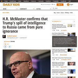 H.R. McMaster confirms that Trump's spill of intelligence to Russia came from pure ignorance