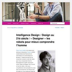 Intelligence Design / Design au 21è siècle / « Designer » les robots pour mieux comprendre l'homme