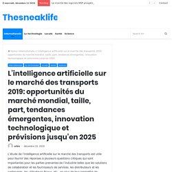 L'intelligence artificielle sur le marché des transports 2019: opportunités du marché mondial, taille, part, tendances émergentes, innovation technologique et prévisions jusqu'en 2025 – Thesneaklife