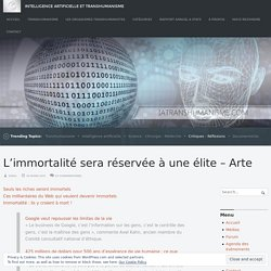 L'immortalité sera réservée à une élite – Arte – Intelligence Artificielle et Transhumanisme