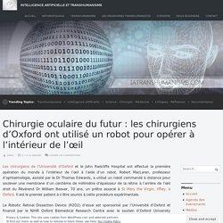 Chirurgie oculaire du futur : les chirurgiens d'Oxford ont utilisé un robot pour opérer à l'intérieur de l'œil – Intelligence Artificielle et Transhumanisme