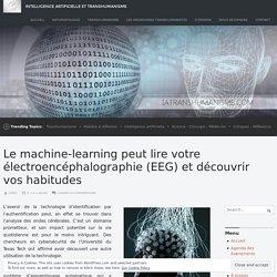 Le machine-learning peut lire votre électroencéphalographie (EEG) et découvrir vos habitudes – Intelligence Artificielle et Transhumanisme
