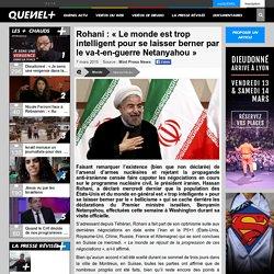 Rohani : «Le monde est trop intelligent pour se laisser berner par le va-t-en-guerre Netanyahou»