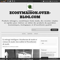 Le ménage intelligent : bicarbonate de soude et cristaux de soude. Sans oublier le Percarbonate de soude. - ecosymaison.over-blog.com