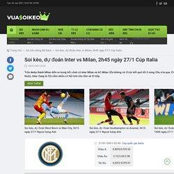 Soi kèo, dự đoán Inter vs Milan, 2h45 ngày 27/1 Cúp Italia