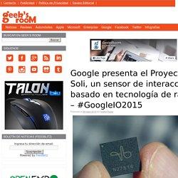 Google presenta el Proyecto Soli, un sensor de interacción basado en tecnología de radar – #GoogleIO2015
