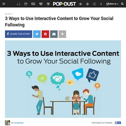 3 Ways to Use Interactive Content to Grow Your Social Following - Campbelljof