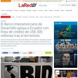El Banco Interamericano de Desarrollo apoya a Ecuador con línea de crédito de US$ 300 millones tras el terremoto