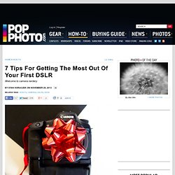 7 Tips For Getting The Most Out Of Your First DSLR