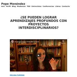¿SE PUEDEN LOGRAR APRENDIZAJES PROFUNDOS CON PROYECTOS INTERDISCIPLINARIOS? – Pepe Menéndez
