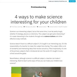 4 ways to make science interesting for your children – firstclasslearning