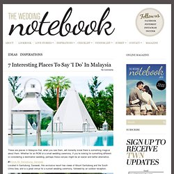7 Interesting Places To Say 'I Do' In Malaysia - The Wedding Notebook magazine