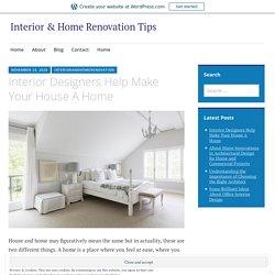 Interior Designers Help Make Your House A Home – Interior & Home Renovation Tips