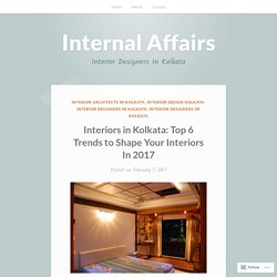 Interiors in Kolkata: Top 6 Trends to Shape Your Interiors In 2017 – Internal Affairs
