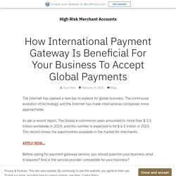 How International Payment Gateway Is Beneficial For Your Business To Accept Global Payments – High Risk Merchant Accounts