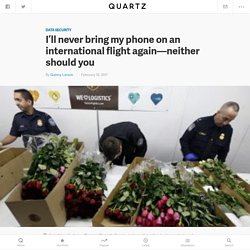 Never bring your phone on an international flight unless you want US Border Control and Customs to take your data — Quartz