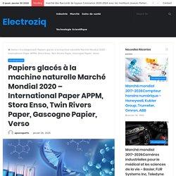 Papiers glacés à la machine naturelle Marché Mondial 2020 – International Paper APPM, Stora Enso, Twin Rivers Paper, Gascogne Papier, Verso – Electroziq
