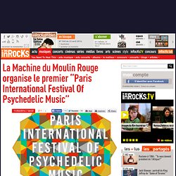 La Machine du Moulin Rouge organise le premier Paris International Festival Of Psychedelic Music