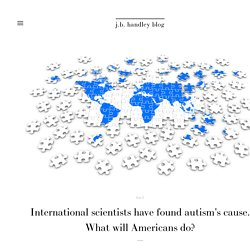 International scientists have found autism's cause. What will Americans do? — j.b. handley blog