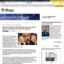 Monsieur Sarkozy, il est temps de renoncer à être le garçon mal élevé de la scène internationale. - Démystifier la finance - Blog LeMonde.fr